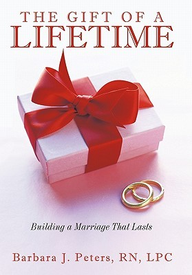 The Gift of a Lifetime: Building a Marriage That Lasts Barbara J. Peters