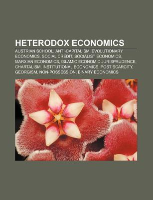 Heterodox Economics: Austrian School, Anti-Capitalism, Evolutionary Economics, Social Credit, Socialist Economics, Marxian Economics  by  Source Wikipedia