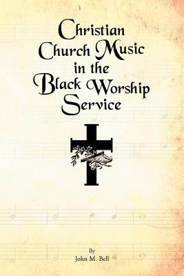 Christian Church Music in the Black Worship Service  by  John M. Bell