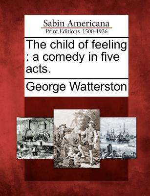 The Child of Feeling: A Comedy in Five Acts. George Watterston