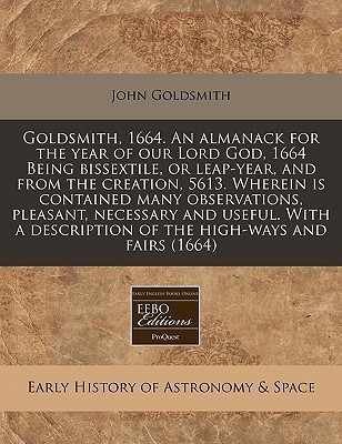 Goldsmith, 1664. an almanack for the year of our Lord God, 1664 Being bissextile, or leap-year, and from the creation, 5613. Wherein Is contained many observations, pleasant, necessary and useful. with a description of the high-ways and Fairs (1664)  by  John Goldsmith