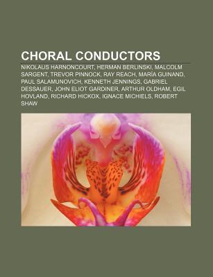 Choral Conductors: Nikolaus Harnoncourt, Herman Berlinski, Malcolm Sargent, Trevor Pinnock, Ray Reach, Mar a Guinand, Paul Salamunovich  by  Books LLC