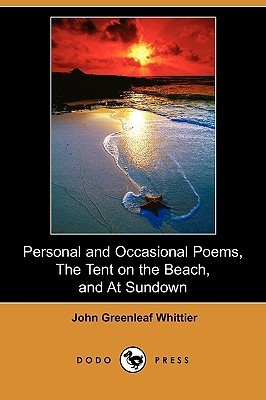 Personal and Occasional Poems, the Tent on the Beach, and at Sundown John Greenleaf Whittier
