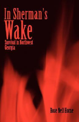 In Shermans Wake: Survival in Northwest Georgia  by  Rose Nell Horne