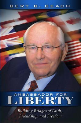 Ambassador for Liberty: Building Bridges of Faith, Friendship, and Freedom Bert B. Beach