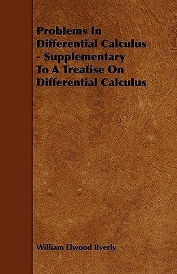 Problems in Differential Calculus - Supplementary to a Treatise on Differential Calculus William Elwood Byerly