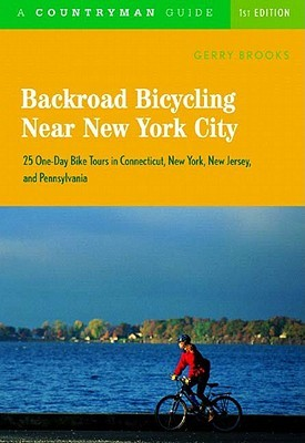 Backroad Bicycling Near New York City: 25 One-Day Bike Tours in Connecticut, New  York, New Jersey, and Pennsylvania  by  Gerry Brooks