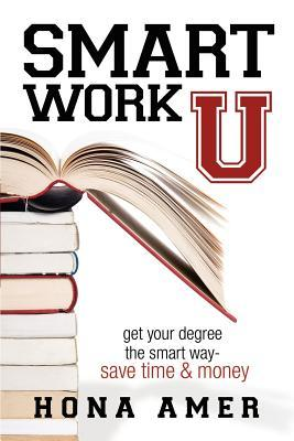 Smart Work U: Get Your Degree the Smart Way - Save Time & Money  by  Hona Amer