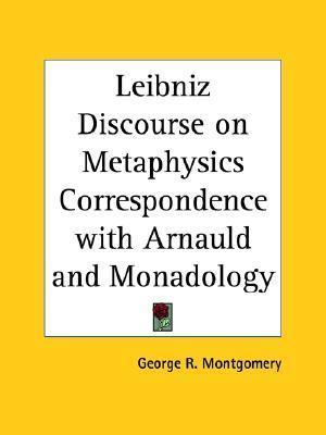 Leibniz Discourse on Metaphysics Correspondence with Arnauld and Monadology George R. Montgomery