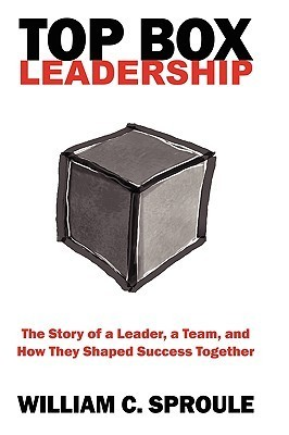 Top Box Leadership: The Story of a Leader, a Team, and How They Shaped Success Together  by  William C. Sproule