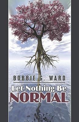 Let Nothing Be Normal Bobbie G. Ward