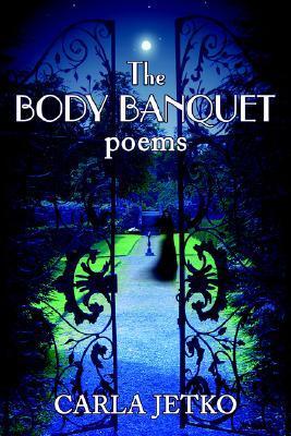 The BODY BANQUET: poems Carla Jetko