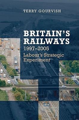 Britains Railway, 1997-2005: Labours Strategic Experiment T.R. Gourvish