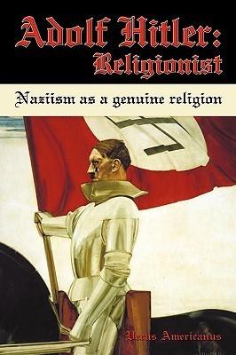 Adolf Hitler: Religionist: Naziism as a Genuine Religion  by  Americanus Verus Americanus