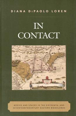 In Contact: Bodies and Spaces in the Sixteenth- And Seventeenth-Century Eastern Woodlands  by  Diana Loren