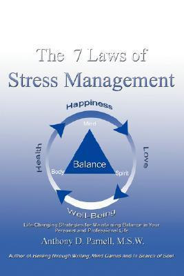 The 7 Laws of Stress Management: Life-Changing Strategies for Maintaining Balance in Your Personal and Professional Life  by  Anthony D. Parnell