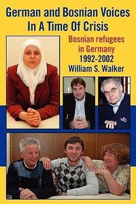 German and Bosnian Voices in a Time of Crisis: Bosnian Refugees in Germany 1992-2002 William S. Walker
