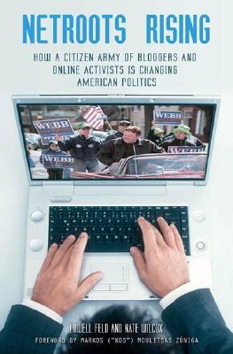 NetRoots Rising: How a Citizen Army of Bloggers and Online Activists Is Changing American Politics: How a Citizen Army of Bloggers and Online Activists Is Changing American Politics  by  Lowell Feld