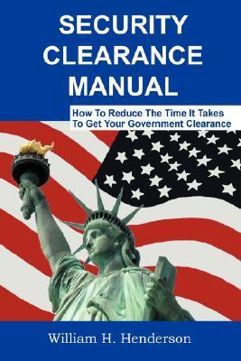 Security Clearance Manual: How to Reduce the Time It Takes to Get Your Government Clearance  by  William, H. Henderson
