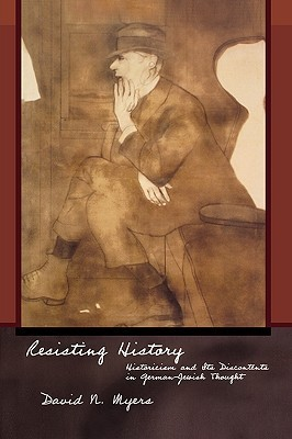 Resisting History: Historicism and Its Discontents in German-Jewish Thought David N. Myers