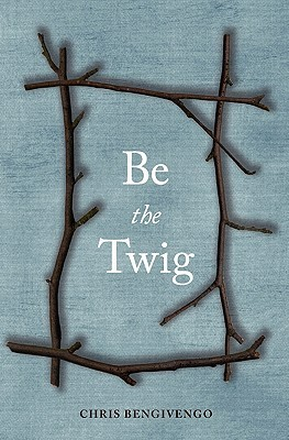 Be the Twig  by  Chris Bengivengo