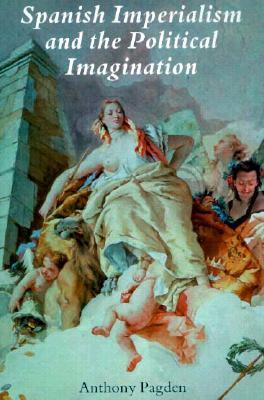 Spanish Imperialism and the Political Imagination: Studies in European and Spanish-American Social and Political Theory 1513-1830 Anthony Pagden