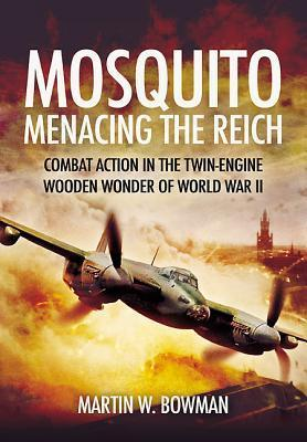 Mosquito: Menacing the Reich: Combat Action in the Twin-Engine Wooden Wonder of World War II Martin W. Bowman