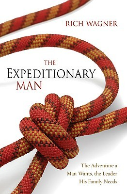 The Expeditionary Man: Risking Everything to Live Your Greatest Adventure Rich Wagner