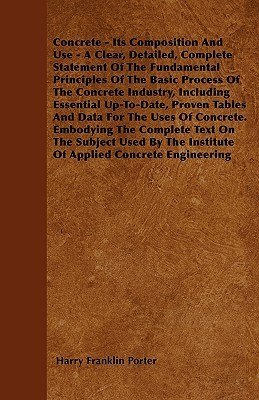 Concrete - Its Composition and Use - A Clear, Detailed, Complete Statement of the Fundamental Principles of the Basic Process of the Concrete Industry  by  Harry Franklin Porter