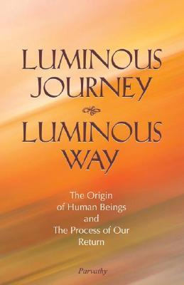 Luminous Journey, Luminous Way: The Origin of Human Beings and the Process of Our Return  by  Parvathy