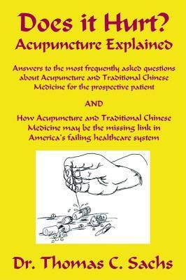 Does It Hurt? Acupuncture Explained: Answers to the Most Frequently Asked Questions about Acupuncture and Traditional Chinese Medicine  by  Thomas C. Sachs