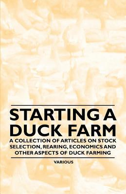 Starting a Duck Farm - A Collection of Articles on Stock Selection, Rearing, Economics and Other Aspects of Duck Farming  by  Various
