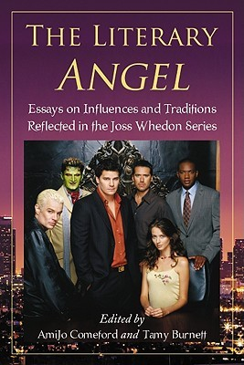 The Literary Angel: Essays on Influences and Traditions Reflected in the Joss Whedon Series Amijo Comeford