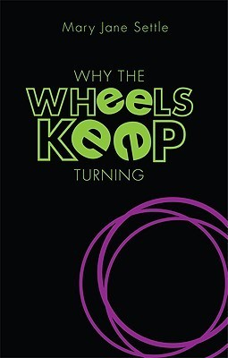 Why the Wheels Keep Turning  by  Mary Jane Settle
