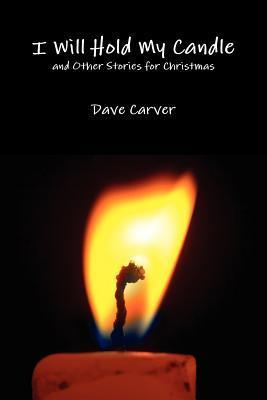 I Will Hold My Candle and Other Stories for Christmas Dave Carver