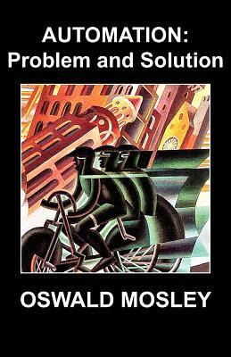 Automation: Problem and Solution Oswald Mosley