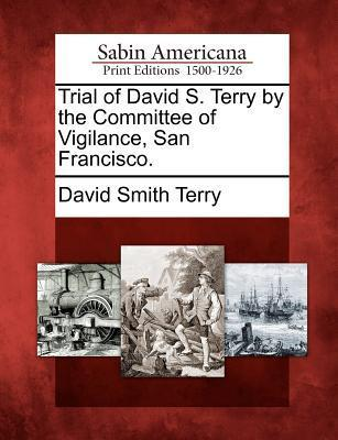 Trial of David S. Terry the Committee of Vigilance, San Francisco. by David Smith Terry