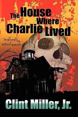 The House Where Charlie Lived Clint Miller Jr.