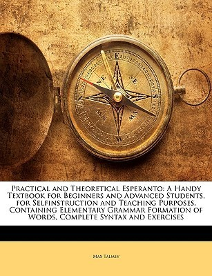 Practical and Theoretical Esperanto: A Handy Textbook for Beginners and Advanced Students, for Selfinstruction and Teaching Purposes, Containing Eleme  by  Max Talmey