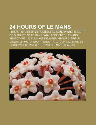 24 Hours of Le Mans: Ford Gt40, List of 24 Hours of Le Mans Winners, List of 24 Hours of Le Mans Fatal Accidents, Le Mans Prototype  by  Books LLC