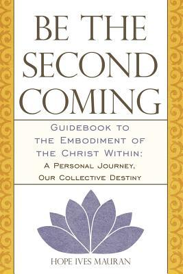 Be the Second Coming: Guidebook to the Embodiment of the Christ Within: A Personal Journey, Our Collective Destiny  by  Hope Ives Mauran
