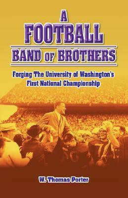 A Football Band Of Brothers: Forging The University Of Washingtons First National Championship W. Thomas Porter
