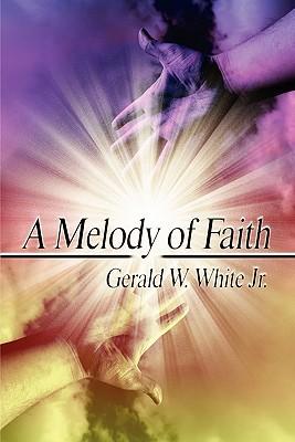 A Melody of Faith Gerald W. White Jr.