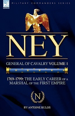 Ney: General of Cavalry Volume 1-1769-1799: The Early Career of a Marshal of the First Empire Antoine Bulos