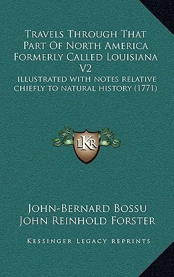Travels Through That Part Of North America Formerly Called Louisiana V2: illustrated with notes relative chiefly to natural history (1771)  by  John-Bernard Bossu