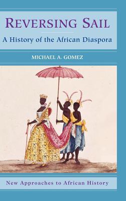 Reversing Sail: A History of the African Diaspora Michael A. Gomez