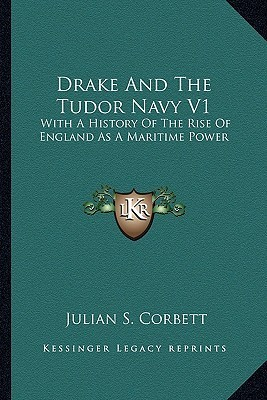 Drake And The Tudor Navy V1: With A History Of The Rise Of England As A Maritime Power Julian Stafford Corbett