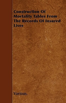 Construction of Mortality Tables from the Records of Insured Lives  by  Ray Dickinson Murphy