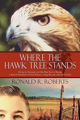 Where the Hawk Tree Stands: During the Depression and Dust Bowl Years in Kansas, a Bond of Friendship Is Formed Between a Young Boy and a Red-Tail Ronald R. Roberts