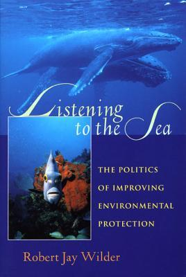 Listening To The Sea: The Politics of Improving Environmental Protection Robert J. Wilder